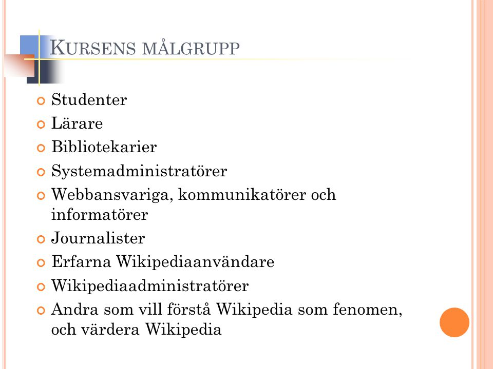 K URSENS MÅLGRUPP Studenter Lärare Bibliotekarier Systemadministratörer Webbansvariga, kommunikatörer och informatörer Journalister Erfarna Wikipediaanvändare Wikipediaadministratörer Andra som vill förstå Wikipedia som fenomen, och värdera Wikipedia