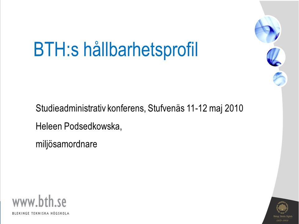 BTH:s hållbarhetsprofil Studieadministrativ konferens, Stufvenäs 11-12 maj 2010 Heleen Podsedkowska, miljösamordnare