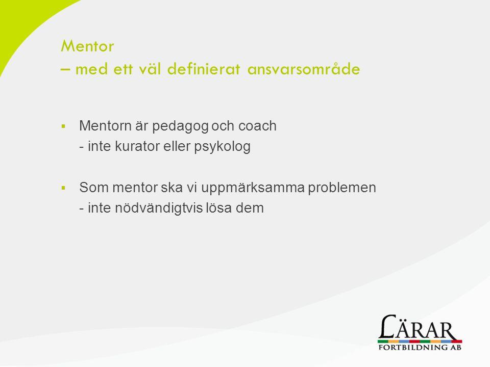 Mentor – med ett väl definierat ansvarsområde  Mentorn är pedagog och coach - inte kurator eller psykolog  Som mentor ska vi uppmärksamma problemen