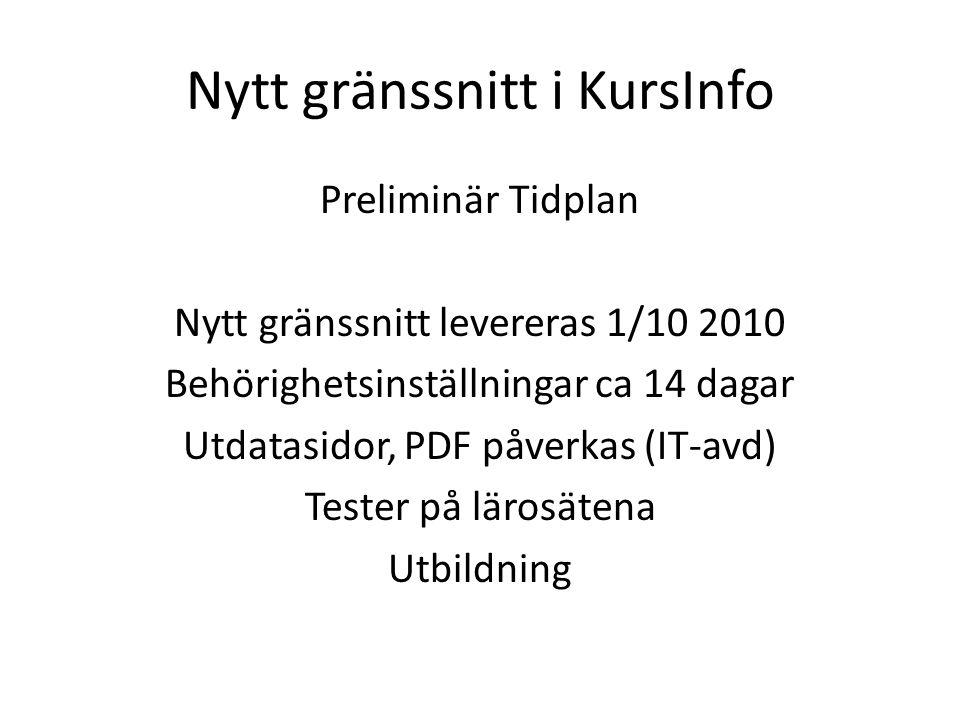 Nytt gränssnitt i KursInfo Preliminär Tidplan Nytt gränssnitt levereras 1/10 2010 Behörighetsinställningar ca 14 dagar Utdatasidor, PDF påverkas (IT-avd) Tester på lärosätena Utbildning