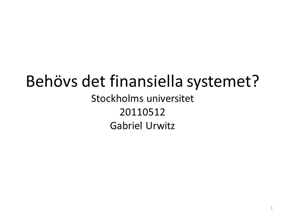 Behövs det finansiella systemet? Stockholms universitet 20110512 Gabriel Urwitz 1
