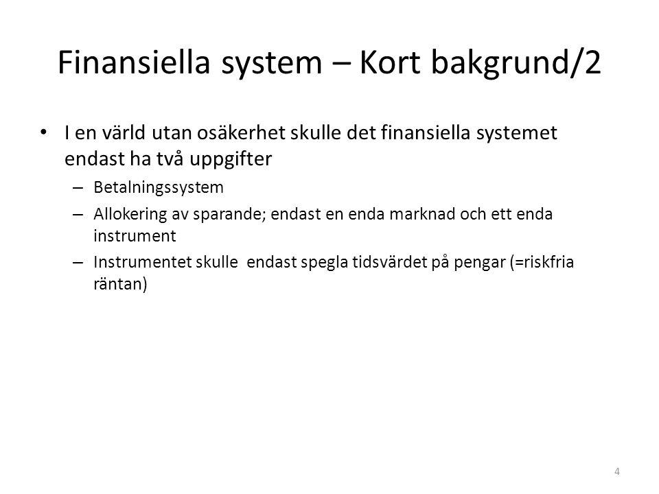 Finansiella systemet – Kort bakgrund/3 Den verkliga världen innehåller osäkerhet/risk; måste fatta beslut under osäkerhet – I en ekonomi under osäkerhet måste denna osäkerhet/risk hanteras – Finansiella systemet delas upp i olika marknader och intermediärer – Behov av finansiella instrument som är betingade fordringar ( contingent claim ), dvs fordringar som är villkorade av framtida osäkra händelser Väl fungerande finansiella marknader ser till att risken allokeras optimalt vilket är av avgörande betydelse i ett decentraliserat marknadsekonomiskt system – Finansiella marknader är informations-/förväntningsmarknader 5