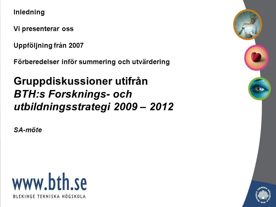 Inledning Vi presenterar oss Uppföljning från 2007 Förberedelser inför summering och utvärdering Gruppdiskussioner utifrån BTH:s Forsknings- och utbildningsstrategi 2009 – 2012 SA-möte