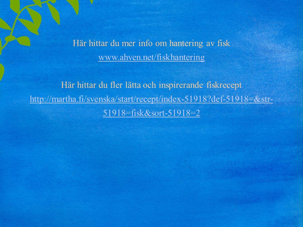 Här hittar du mer info om hantering av fisk www.ahven.net/fiskhantering Här hittar du fler lätta och inspirerande fiskrecept http://martha.fi/svenska/