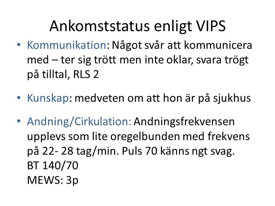 Ankomststatus enligt VIPS Kommunikation: Något svår att kommunicera med – ter sig trött men inte oklar, svara trögt på tilltal, RLS 2 Kunskap: medvete