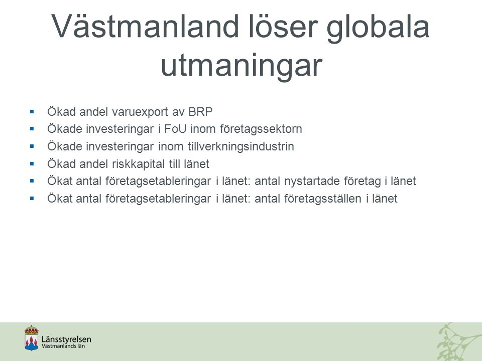 Västmanland löser globala utmaningar  Ökad andel varuexport av BRP  Ökade investeringar i FoU inom företagssektorn  Ökade investeringar inom tillve