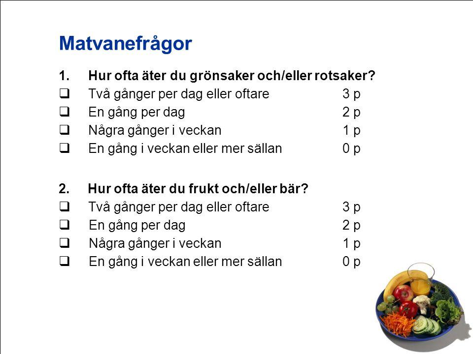 1.Hur ofta äter du grönsaker och/eller rotsaker?  Två gånger per dag eller oftare3 p  En gång per dag2 p  Några gånger i veckan1 p  En gång i veck