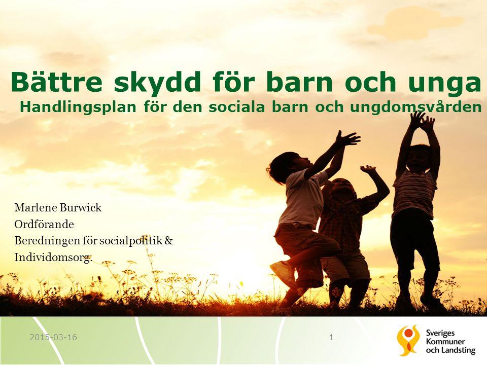 Bättre skydd för barn och unga Handlingsplan för den sociala barn och ungdomsvården 12015-03-16 Marlene Burwick Ordförande Beredningen för socialpolitik & Individomsorg.