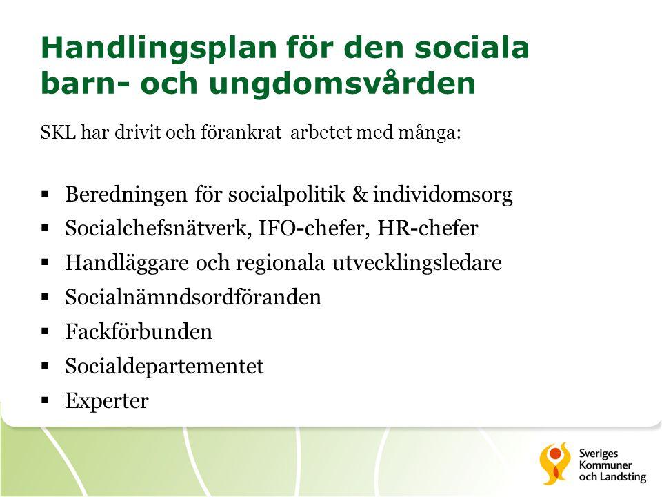 Handlingsplan för den sociala barn- och ungdomsvården SKL har drivit och förankrat arbetet med många:  Beredningen för socialpolitik & individomsorg  Socialchefsnätverk, IFO-chefer, HR-chefer  Handläggare och regionala utvecklingsledare  Socialnämndsordföranden  Fackförbunden  Socialdepartementet  Experter