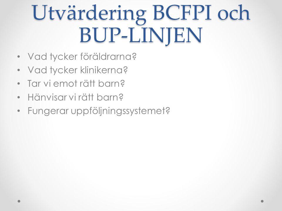 Utvärdering BCFPI och BUP-LINJEN Vad tycker föräldrarna? Vad tycker klinikerna? Tar vi emot rätt barn? Hänvisar vi rätt barn? Fungerar uppföljningssys