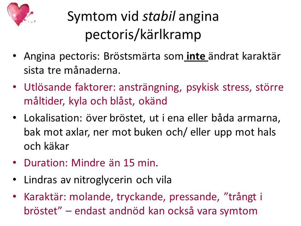 Symtom vid stabil angina pectoris/kärlkramp Angina pectoris: Bröstsmärta som inte ändrat karaktär sista tre månaderna. Utlösande faktorer: ansträngnin