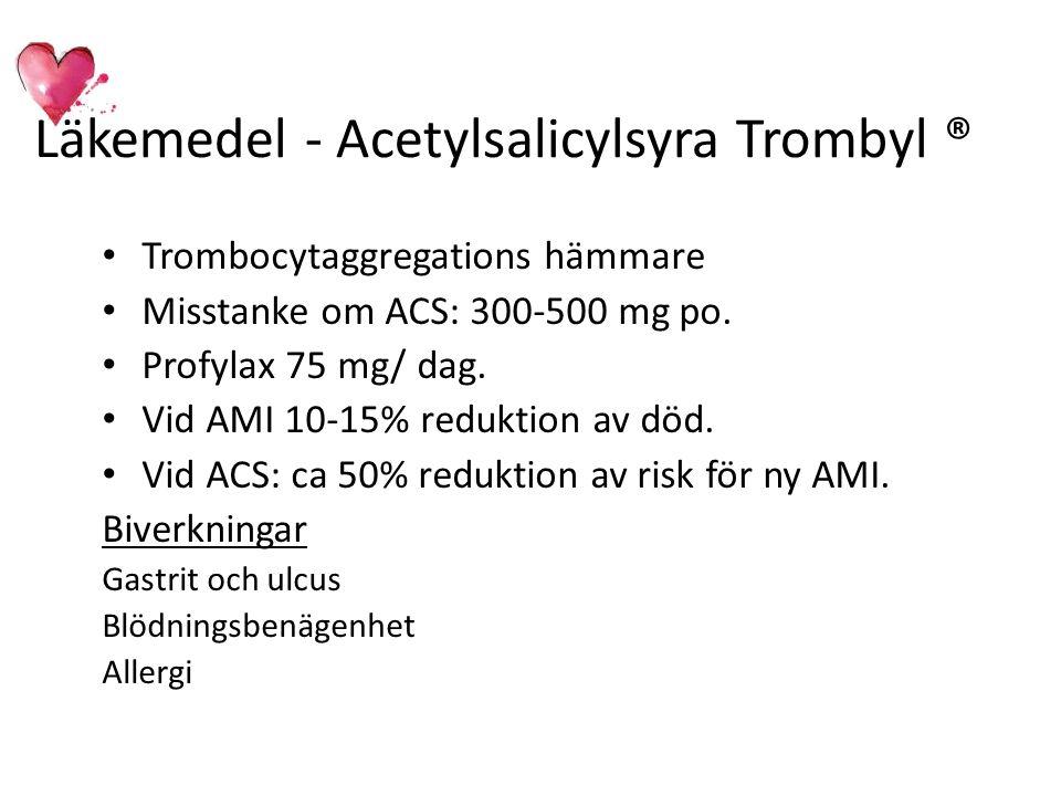 Läkemedel - Acetylsalicylsyra Trombyl ® Trombocytaggregations hämmare Misstanke om ACS: 300-500 mg po. Profylax 75 mg/ dag. Vid AMI 10-15% reduktion a