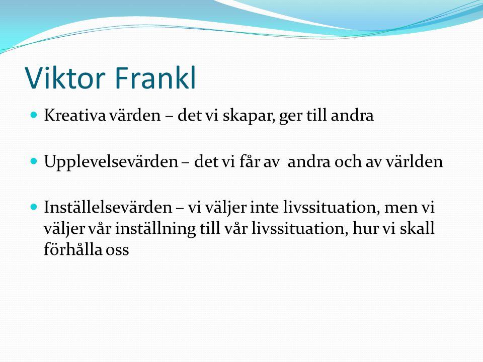 Viktor Frankl Kreativa värden – det vi skapar, ger till andra Upplevelsevärden – det vi får av andra och av världen Inställelsevärden – vi väljer inte