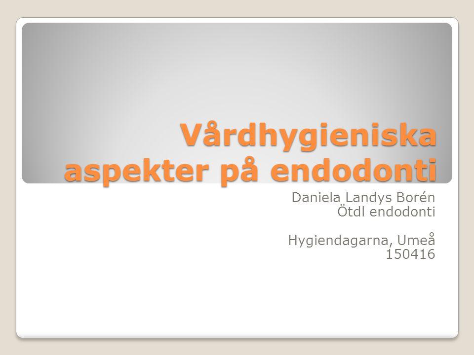Vårdhygieniska aspekter på endodonti Daniela Landys Borén Ötdl endodonti Hygiendagarna, Umeå 150416