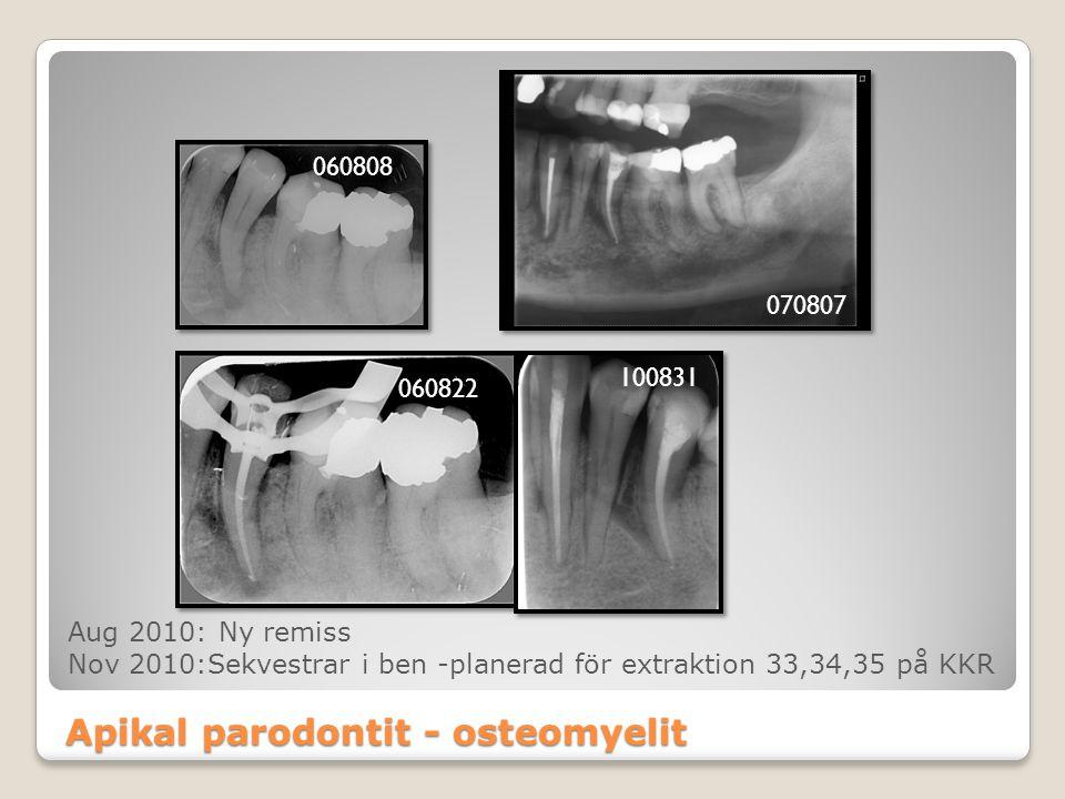 Apikal parodontit - osteomyelit 060808 070807 060822 100831 Aug 2010: Ny remiss Nov 2010:Sekvestrar i ben -planerad för extraktion 33,34,35 på KKR