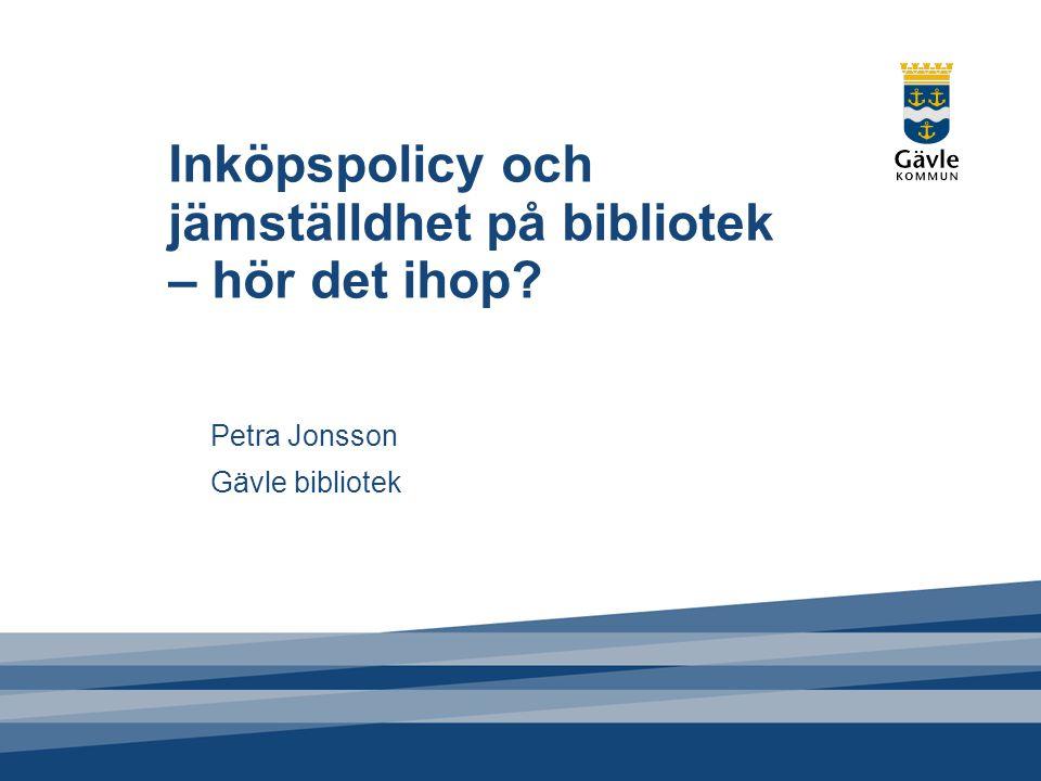 Inköpspolicy och jämställdhet på bibliotek – hör det ihop? Petra Jonsson Gävle bibliotek