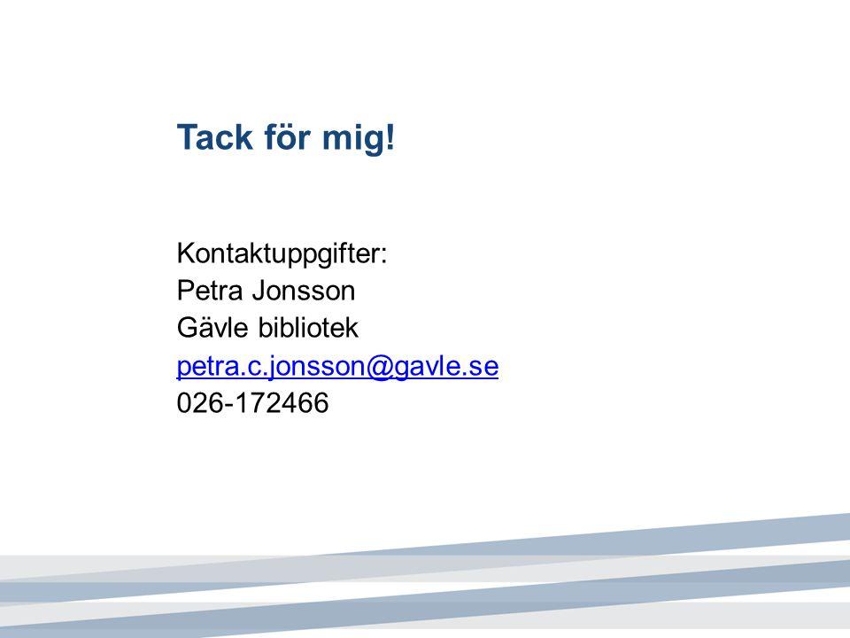 Tack för mig! Kontaktuppgifter: Petra Jonsson Gävle bibliotek petra.c.jonsson@gavle.se 026-172466