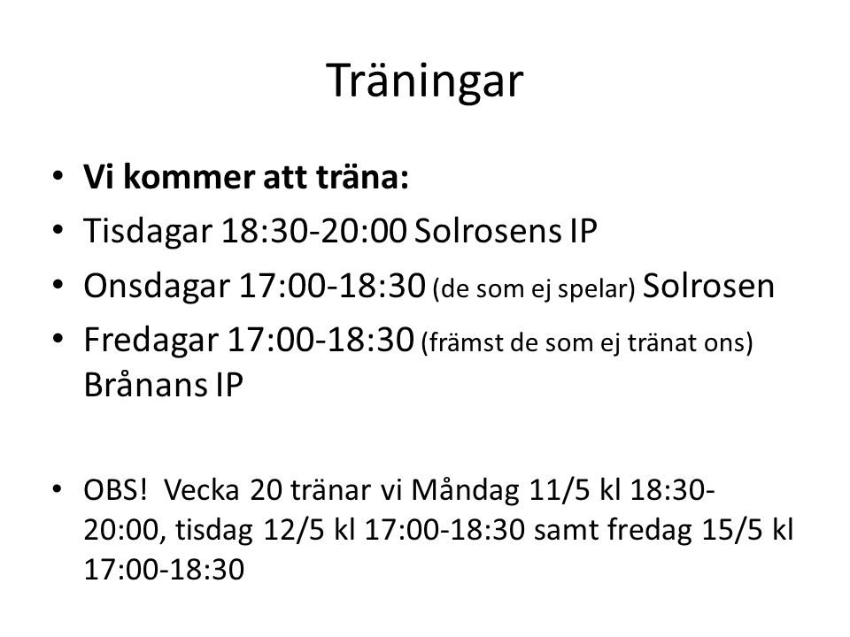 Träningar Vi kommer att träna: Tisdagar 18:30-20:00 Solrosens IP Onsdagar 17:00-18:30 (de som ej spelar) Solrosen Fredagar 17:00-18:30 (främst de som ej tränat ons) Brånans IP OBS.