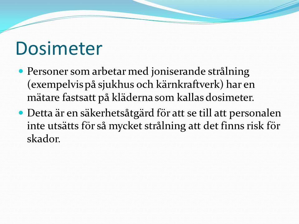 Dosimeter Personer som arbetar med joniserande strålning (exempelvis på sjukhus och kärnkraftverk) har en mätare fastsatt på kläderna som kallas dosimeter.