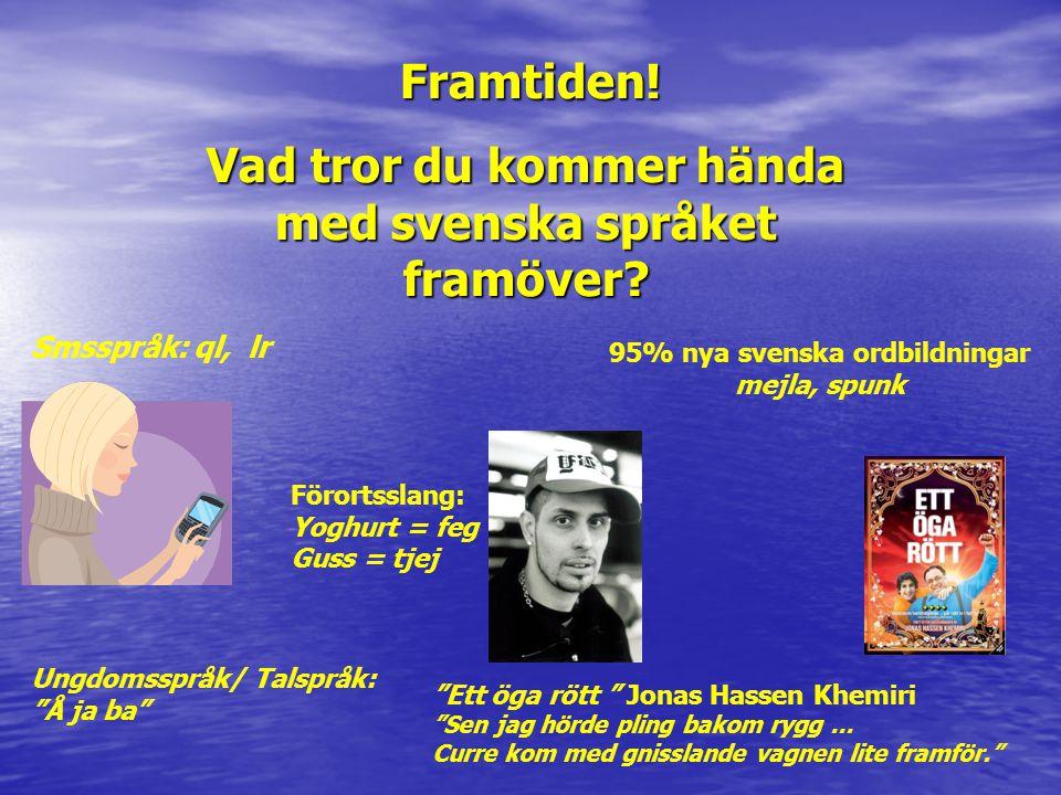 """Framtiden! Vad tror du kommer hända med svenska språket framöver? Smsspråk: ql, lr Ungdomsspråk/ Talspråk: """"Å ja ba"""" """"Ett öga rött """" Jonas Hassen Khem"""