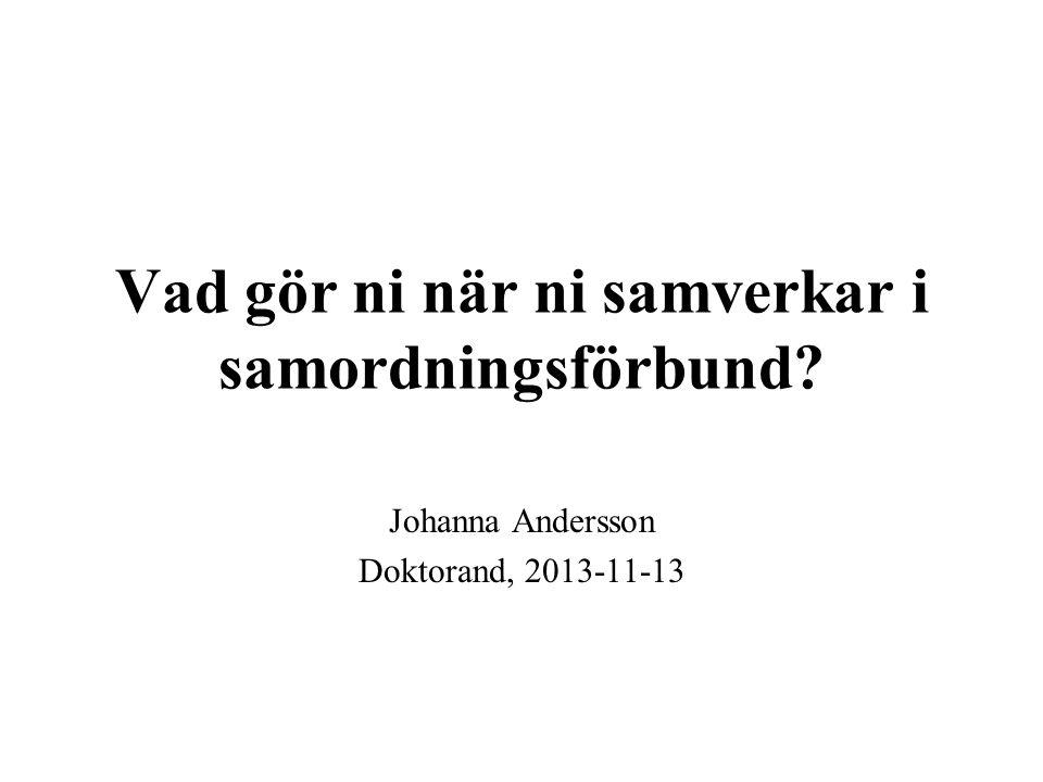 Vad gör ni när ni samverkar i samordningsförbund? Johanna Andersson Doktorand, 2013-11-13