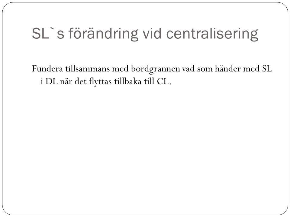 SL`s förändring vid centralisering Fundera tillsammans med bordgrannen vad som händer med SL i DL när det flyttas tillbaka till CL.
