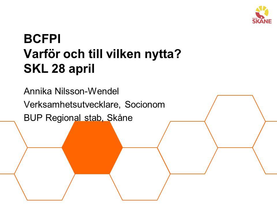 BCFPI Varför och till vilken nytta? SKL 28 april Annika Nilsson-Wendel Verksamhetsutvecklare, Socionom BUP Regional stab, Skåne