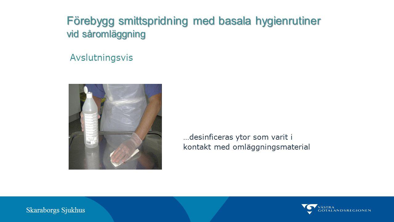 Skaraborgs Sjukhus …desinficeras ytor som varit i kontakt med omläggningsmaterial Förebygg smittspridning med basala hygienrutiner vid såromläggning A