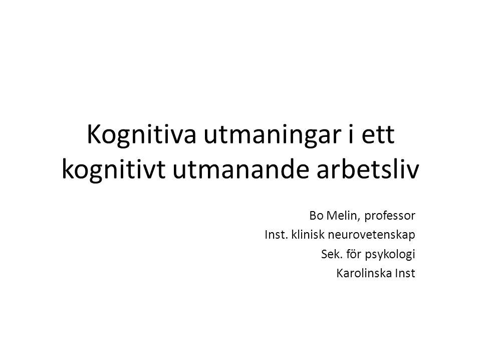 Kognitiva utmaningar i ett kognitivt utmanande arbetsliv Bo Melin, professor Inst. klinisk neurovetenskap Sek. för psykologi Karolinska Inst