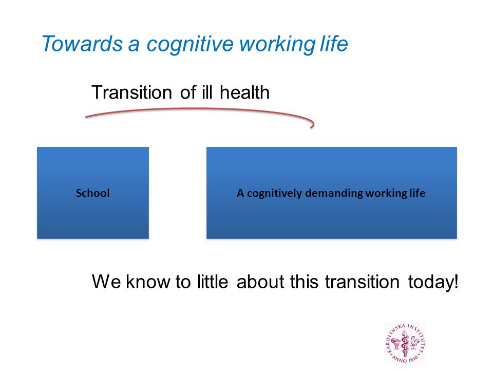 School A cognitively demanding working life Transition of ill health Towards a cognitive working life We know to little about this transition today!