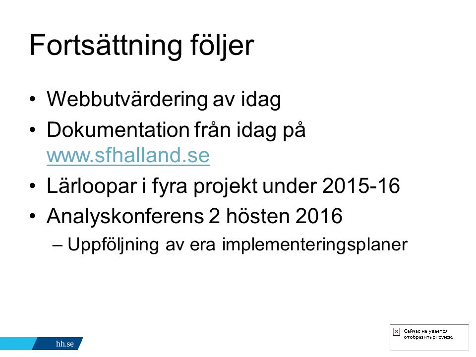 Fortsättning följer Webbutvärdering av idag Dokumentation från idag på www.sfhalland.se www.sfhalland.se Lärloopar i fyra projekt under 2015-16 Analyskonferens 2 hösten 2016 –Uppföljning av era implementeringsplaner