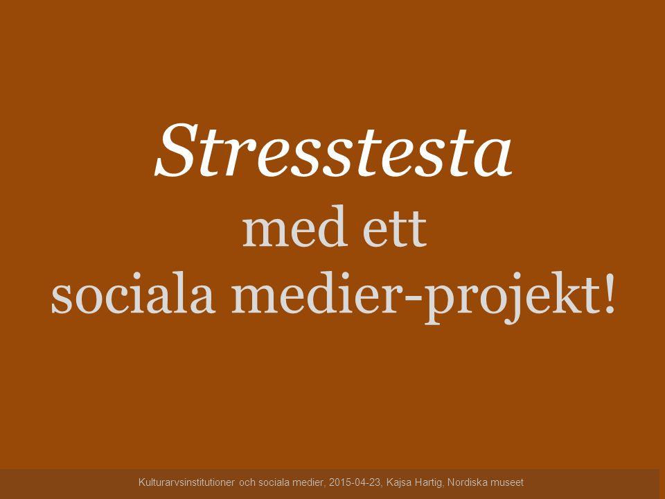 Stresstesta med ett sociala medier-projekt! Kulturarvsinstitutioner och sociala medier, 2015-04-23, Kajsa Hartig, Nordiska museet