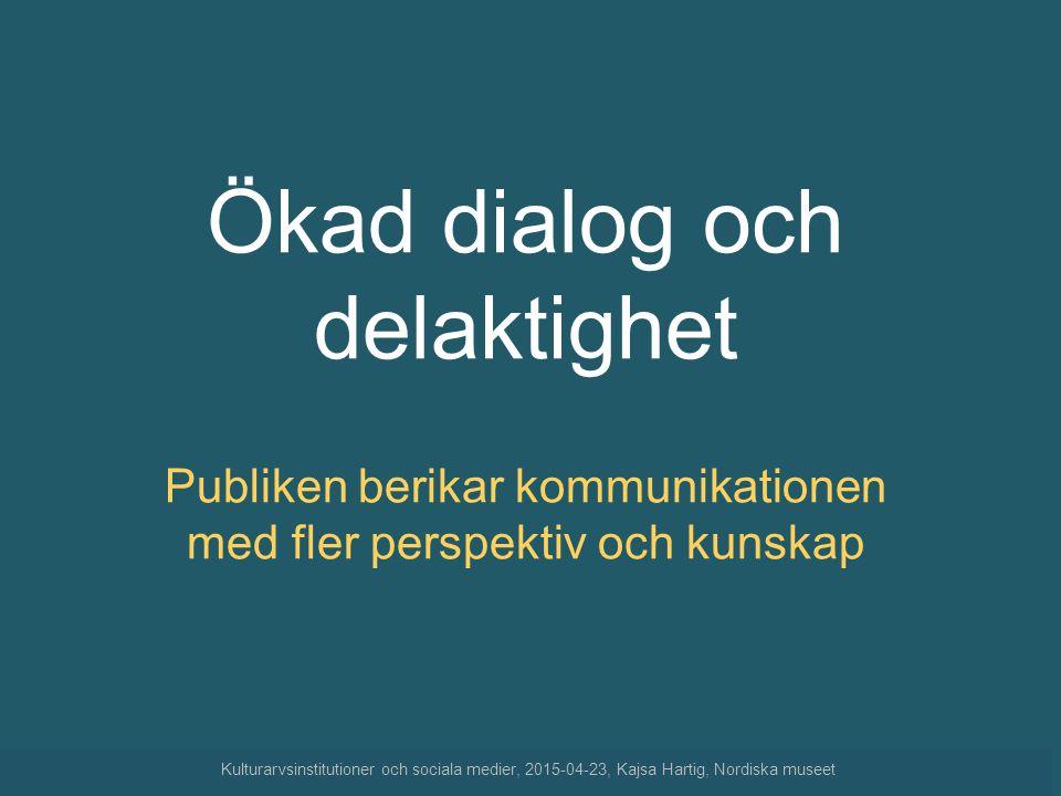 Ökad dialog och delaktighet Publiken berikar kommunikationen med fler perspektiv och kunskap Kulturarvsinstitutioner och sociala medier, 2015-04-23, K