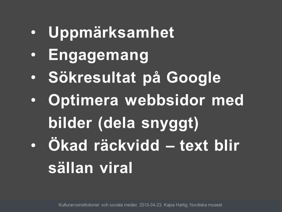 Uppmärksamhet Engagemang Sökresultat på Google Optimera webbsidor med bilder (dela snyggt) Ökad räckvidd – text blir sällan viral Kulturarvsinstitutio