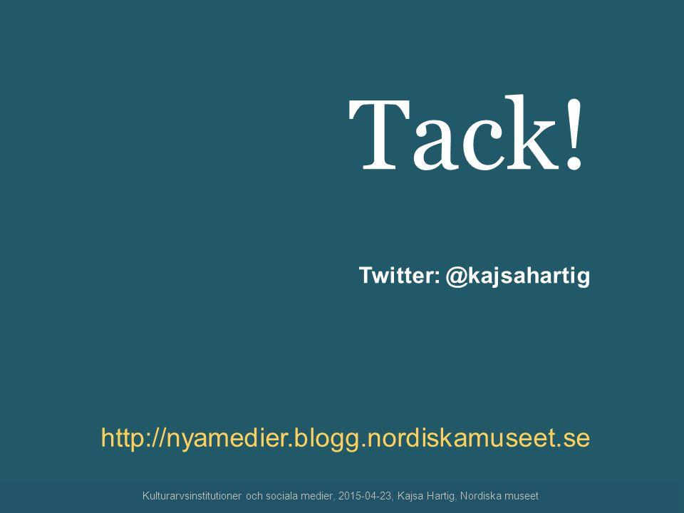 Tack! Twitter: @kajsahartig http://nyamedier.blogg.nordiskamuseet.se Kulturarvsinstitutioner och sociala medier, 2015-04-23, Kajsa Hartig, Nordiska mu