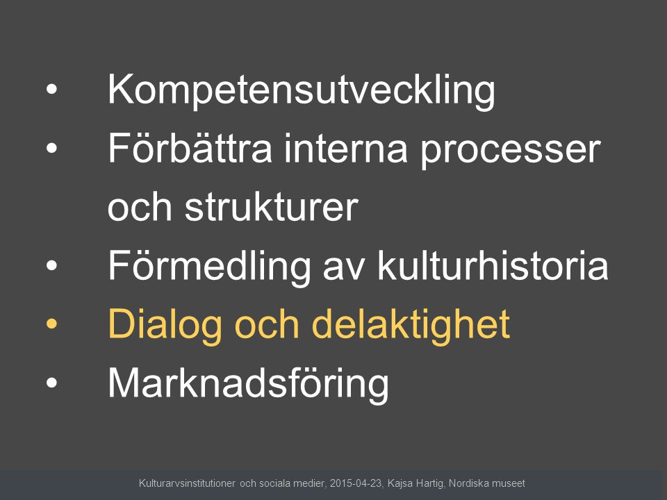 Kompetensutveckling Förbättra interna processer och strukturer Förmedling av kulturhistoria Dialog och delaktighet Marknadsföring Kulturarvsinstitutioner och sociala medier, 2015-04-23, Kajsa Hartig, Nordiska museet