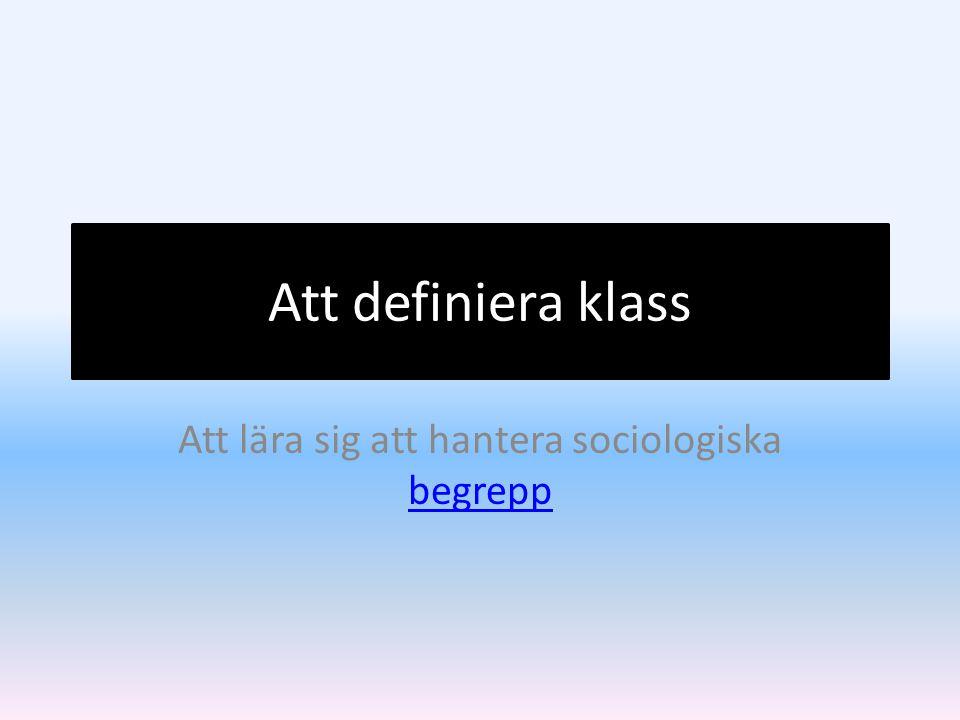 Att definiera klass Att lära sig att hantera sociologiska begrepp begrepp