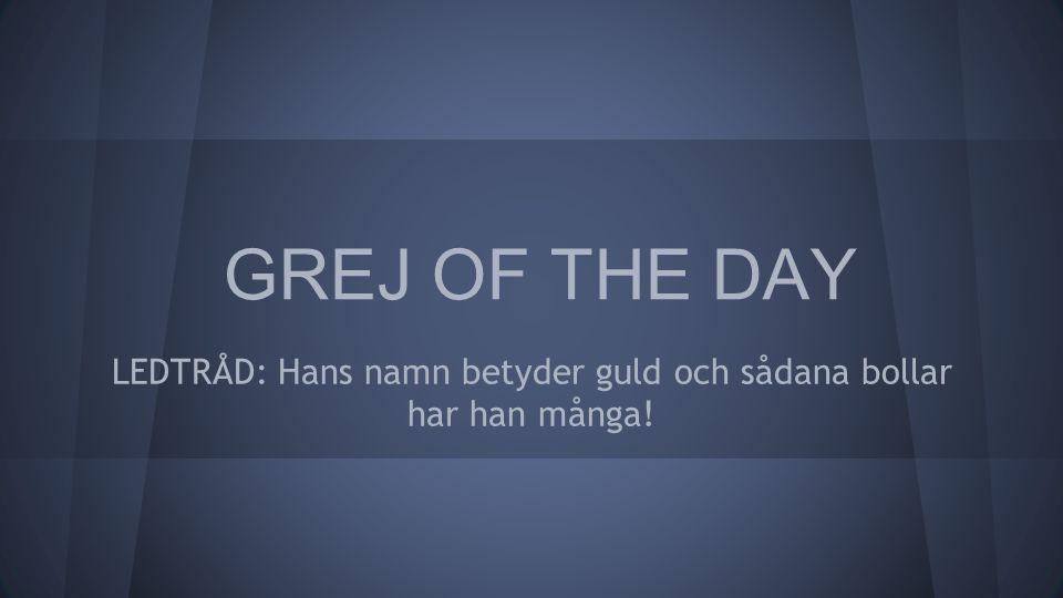 GREJ OF THE DAY LEDTRÅD: Hans namn betyder guld och sådana bollar har han många!