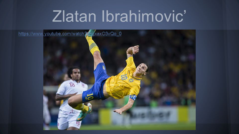 Zlatan Ibrahimovic' https://www.youtube.com/watch?v=gxaxO3vQo_0