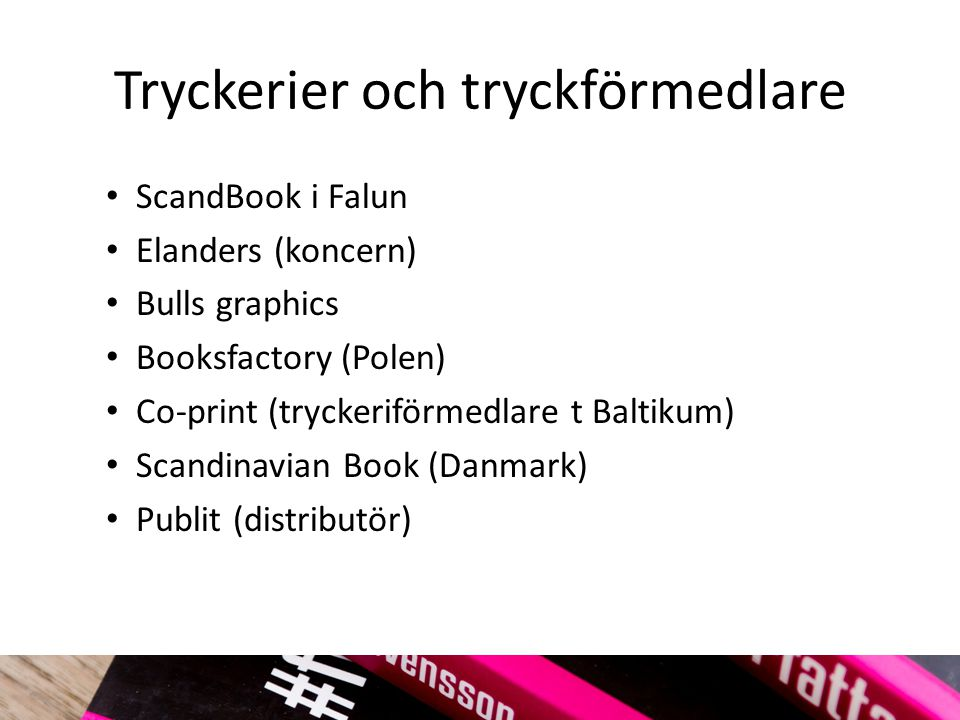 Tryckerier och tryckförmedlare ScandBook i Falun Elanders (koncern) Bulls graphics Booksfactory (Polen) Co-print (tryckeriförmedlare t Baltikum) Scand