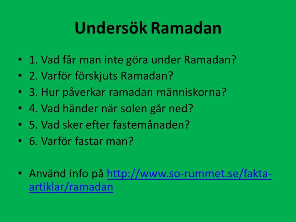 Undersök Ramadan 1. Vad får man inte göra under Ramadan? 2. Varför förskjuts Ramadan? 3. Hur påverkar ramadan människorna? 4. Vad händer när solen går