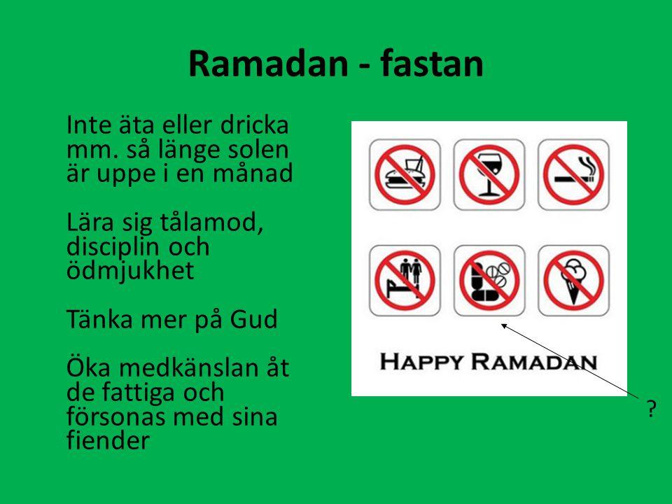 Ramadan - fastan ? Inte äta eller dricka mm. så länge solen är uppe i en månad Lära sig tålamod, disciplin och ödmjukhet Tänka mer på Gud Öka medkänsl