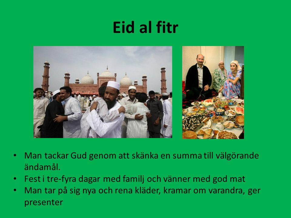 Eid al fitr Man tackar Gud genom att skänka en summa till välgörande ändamål. Fest i tre-fyra dagar med familj och vänner med god mat Man tar på sig n