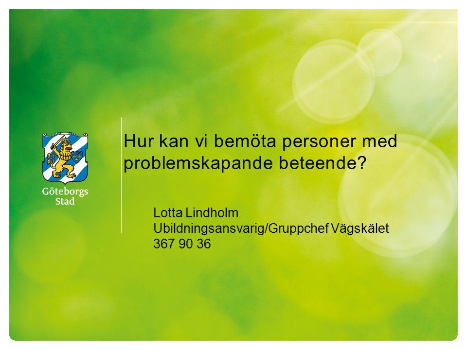 Hur kan vi bemöta personer med problemskapande beteende? Lotta Lindholm Ubildningsansvarig/Gruppchef Vägskälet 367 90 36