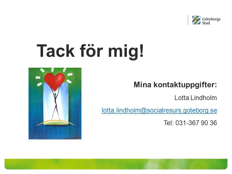 Tack för mig! Mina kontaktuppgifter: Lotta Lindholm lotta.lindholm@socialresurs.goteborg.se Tel: 031-367 90 36