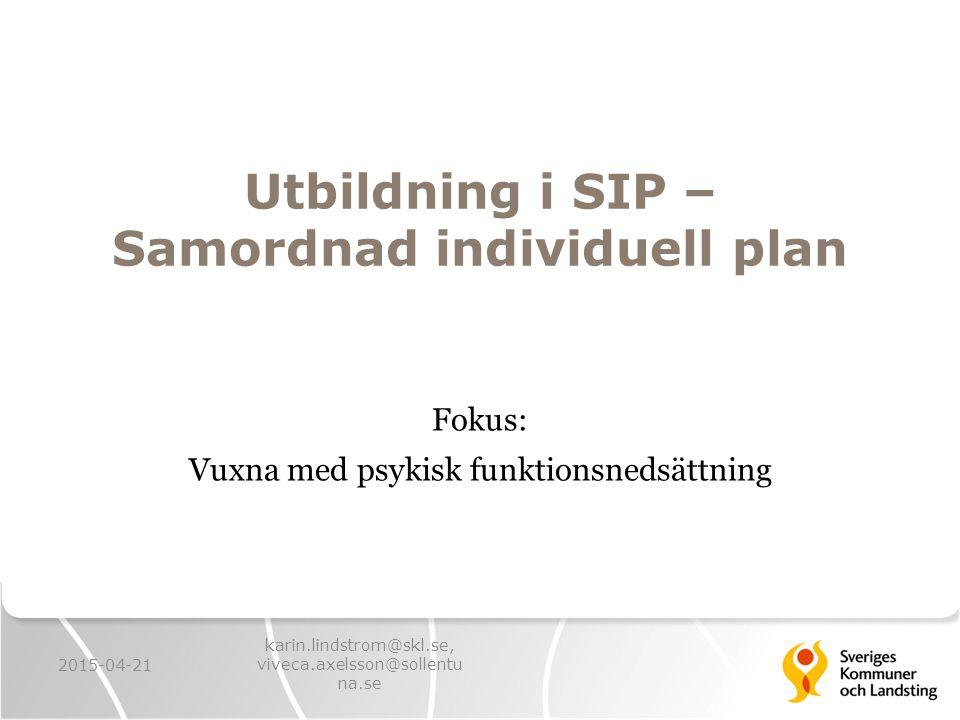 Utbildning i SIP – Samordnad individuell plan Fokus: Vuxna med psykisk funktionsnedsättning 2015-04-21 karin.lindstrom@skl.se, viveca.axelsson@sollent