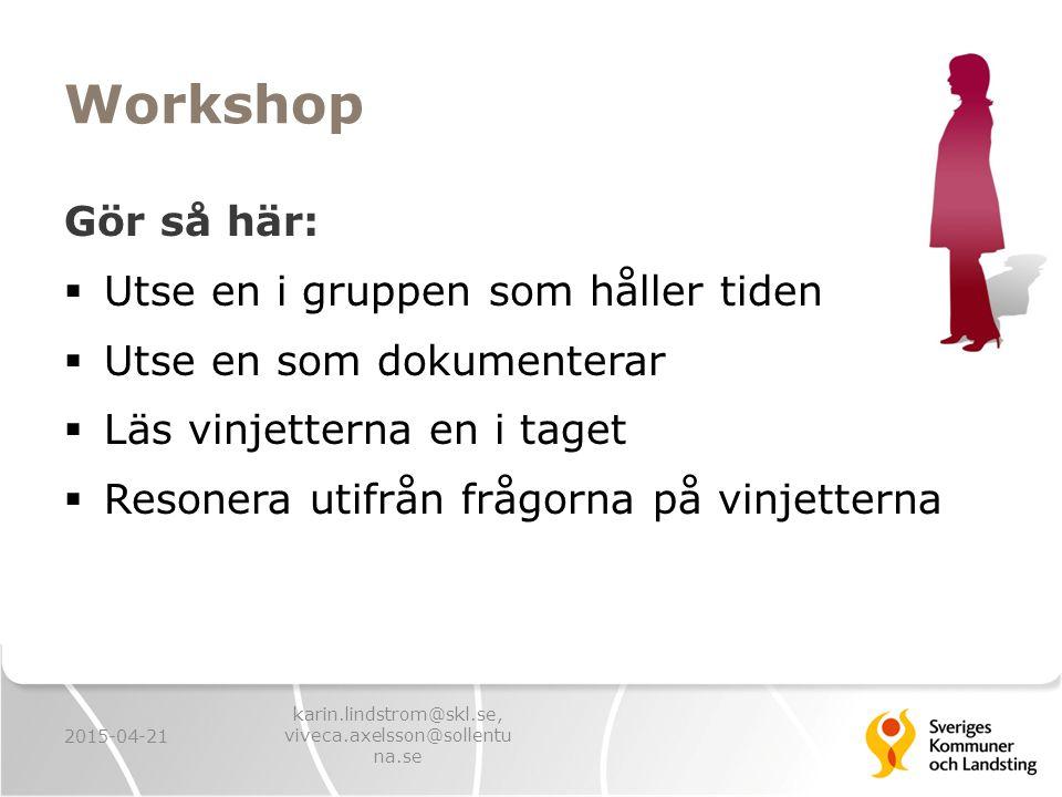Workshop Gör så här:  Utse en i gruppen som håller tiden  Utse en som dokumenterar  Läs vinjetterna en i taget  Resonera utifrån frågorna på vinjetterna 2015-04-21 karin.lindstrom@skl.se, viveca.axelsson@sollentu na.se