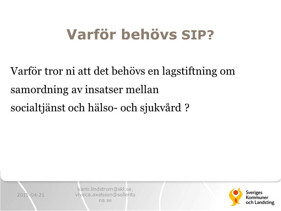 Varför behövs SIP? Varför tror ni att det behövs en lagstiftning om samordning av insatser mellan socialtjänst och hälso- och sjukvård ? 2015-04-21 ka