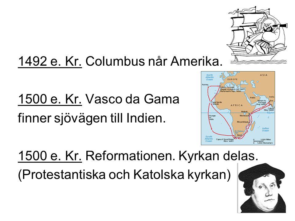 1492 e.Kr. Columbus når Amerika. 1500 e. Kr. Vasco da Gama finner sjövägen till Indien.