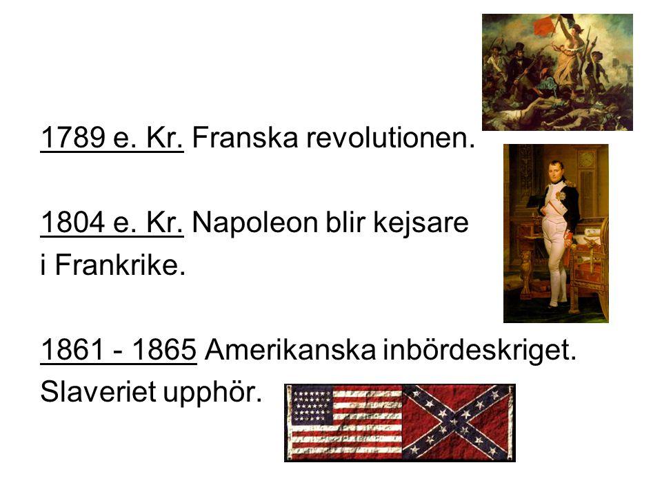 1789 e.Kr. Franska revolutionen. 1804 e. Kr. Napoleon blir kejsare i Frankrike.